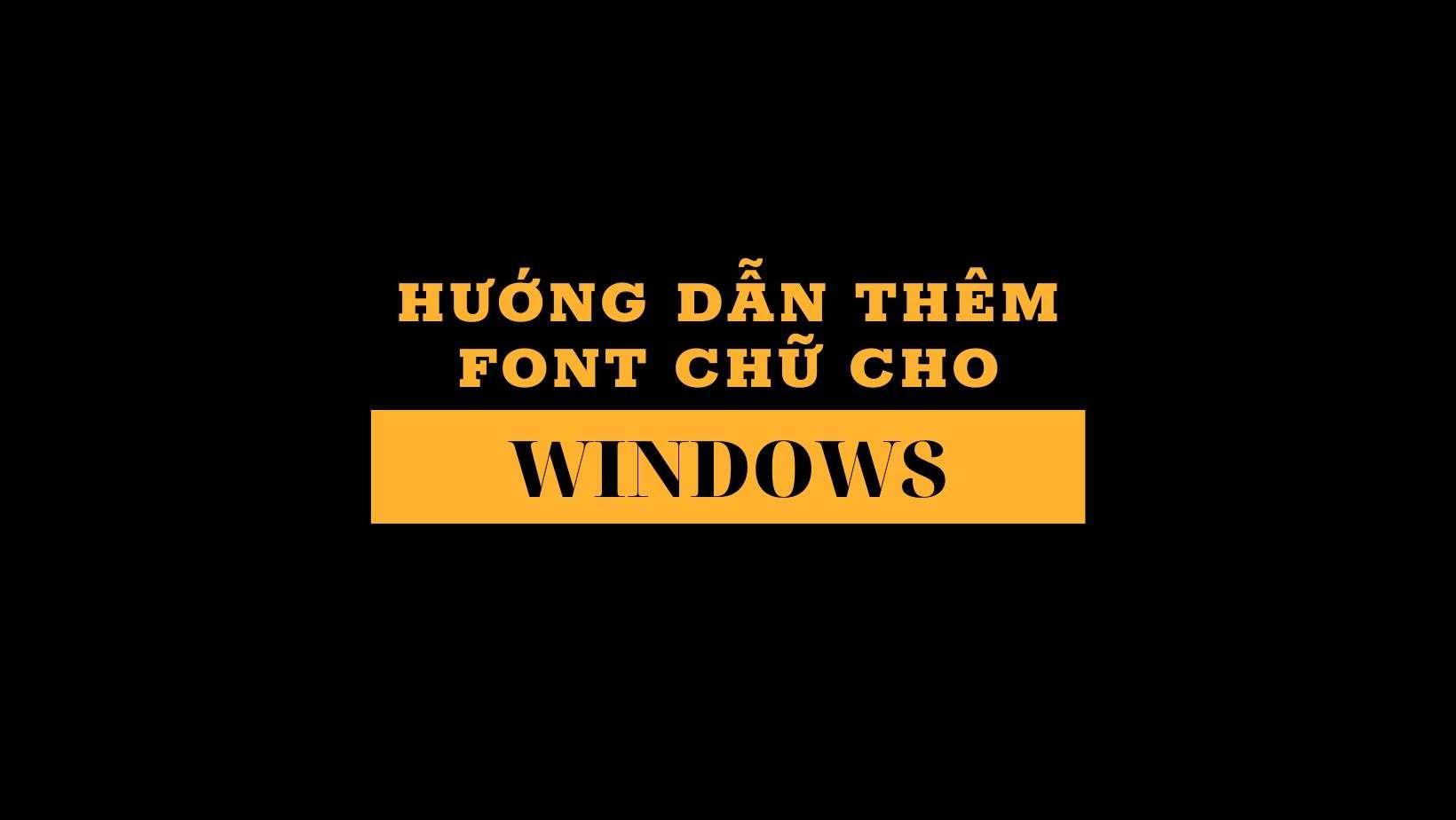 Hướng dẫn thêm font chữ cho windows